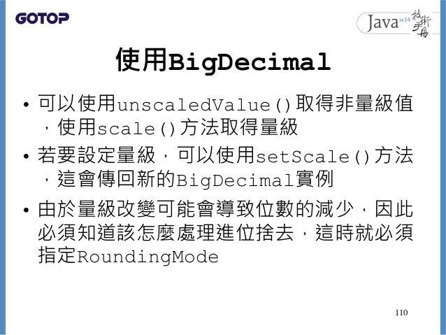 使用BigDecimal • 可以使用unscaledValue()取得非量級值 ,使用scale()方法取得量級 • 若要設定量級,可以使用setScale()方法 ,這會傳回新的BigDecimal實例 • 由於量級改變可能會導致位數的減...