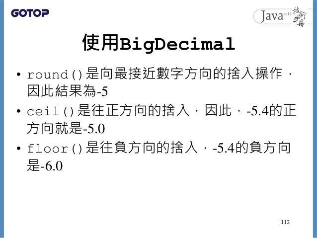 使用BigDecimal • round()是向最接近數字方向的捨入操作, 因此結果為-5 • ceil()是往正方向的捨入,因此,-5.4的正 方向就是-5.0 • floor()是往負方向的捨入,-5.4的負方向 是-6.0 112