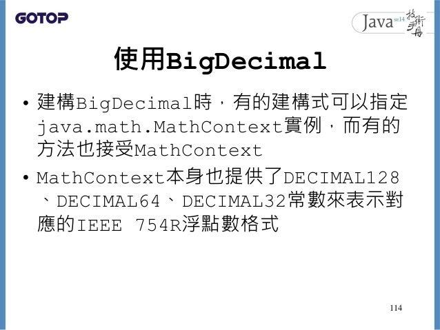 使用BigDecimal • 建構BigDecimal時,有的建構式可以指定 java.math.MathContext實例,而有的 方法也接受MathContext • MathContext本身也提供了DECIMAL128 、DECIMAL...