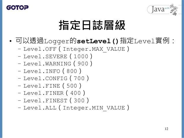 指定日誌層級 • 可以透過Logger的setLevel()指定Level實例: – Level.OFF(Integer.MAX_VALUE) – Level.SEVERE(1000) – Level.WARNING(900) – Level....