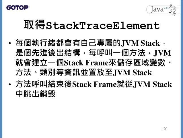 取得StackTraceElement • 每個執行緒都會有自己專屬的JVM Stack, 是個先進後出結構,每呼叫一個方法,JVM 就會建立一個Stack Frame來儲存區域變數、 方法、類別等資訊並置放至JVM Stack • 方法呼叫結...
