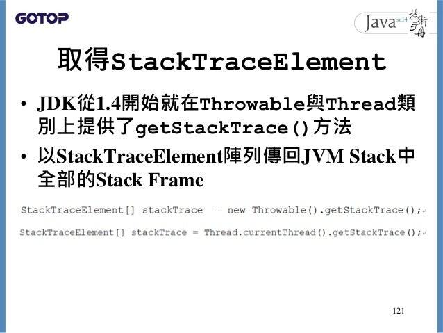 取得StackTraceElement • JDK從1.4開始就在Throwable與Thread類 別上提供了getStackTrace()方法 • 以StackTraceElement陣列傳回JVM Stack中 全部的Stack Fram...