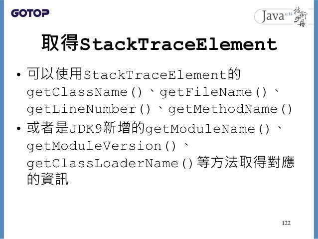 取得StackTraceElement • 可以使用StackTraceElement的 getClassName()、getFileName()、 getLineNumber()、getMethodName() • 或者是JDK9新增的get...