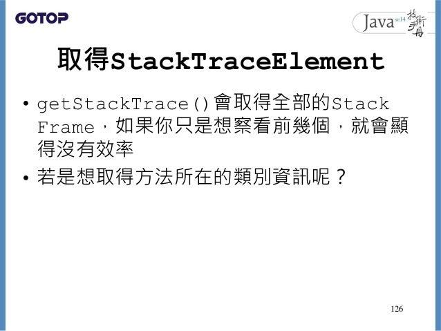 取得StackTraceElement • getStackTrace()會取得全部的Stack Frame,如果你只是想察看前幾個,就會顯 得沒有效率 • 若是想取得方法所在的類別資訊呢? 126