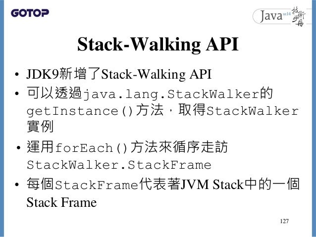 Stack-Walking API • JDK9新增了Stack-Walking API • 可以透過java.lang.StackWalker的 getInstance()方法,取得StackWalker 實例 • 運用forEach()方法...