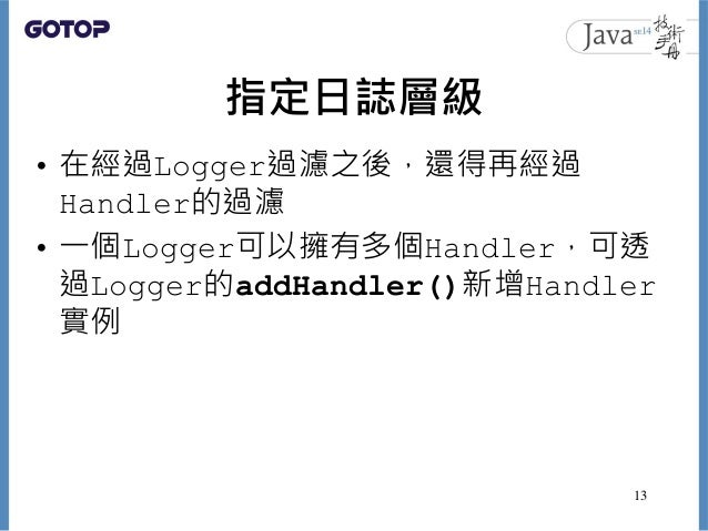 指定日誌層級 • 在經過Logger過濾之後,還得再經過 Handler的過濾 • 一個Logger可以擁有多個Handler,可透 過Logger的addHandler()新增Handler 實例 13
