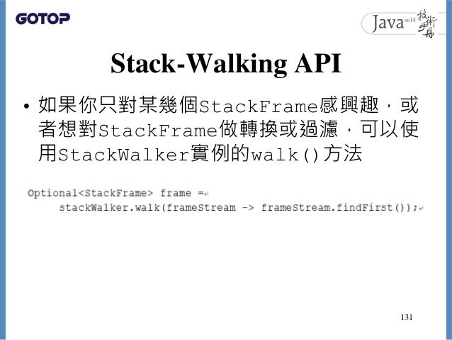 Stack-Walking API • 如果你只對某幾個StackFrame感興趣,或 者想對StackFrame做轉換或過濾,可以使 用StackWalker實例的walk()方法 131