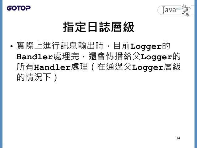 指定日誌層級 • 實際上進行訊息輸出時,目前Logger的 Handler處理完,還會傳播給父Logger的 所有Handler處理(在通過父Logger層級 的情況下) 14