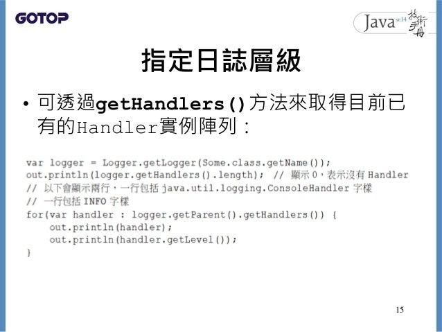 指定日誌層級 • 可透過getHandlers()方法來取得目前已 有的Handler實例陣列: 15