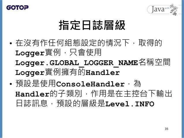指定日誌層級 • 在沒有作任何組態設定的情況下,取得的 Logger實例,只會使用 Logger.GLOBAL_LOGGER_NAME名稱空間 Logger實例擁有的Handler • 預設是使用ConsoleHandler,為 Handler...
