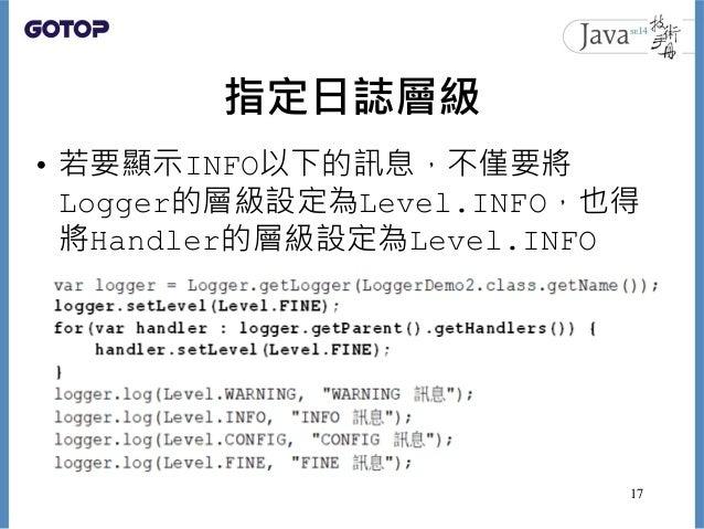 指定日誌層級 • 若要顯示INFO以下的訊息,不僅要將 Logger的層級設定為Level.INFO,也得 將Handler的層級設定為Level.INFO 17