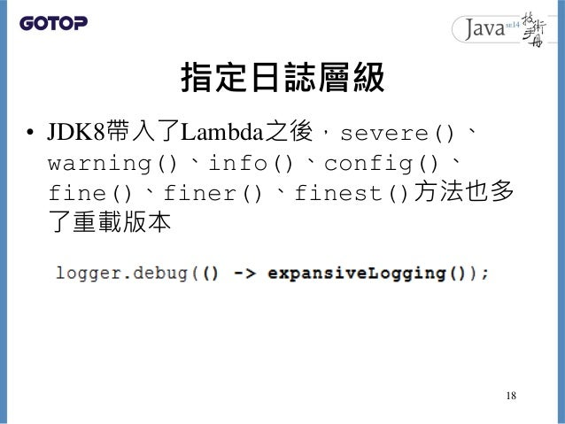 指定日誌層級 • JDK8帶入了Lambda之後,severe()、 warning()、info()、config()、 fine()、finer()、finest()方法也多 了重載版本 18