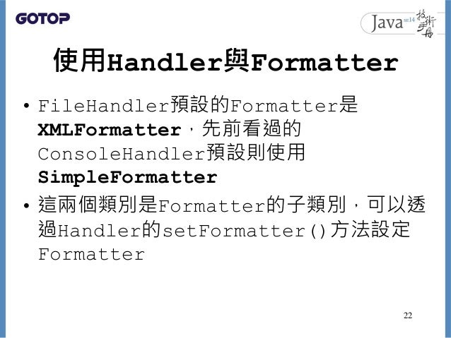 使用Handler與Formatter • FileHandler預設的Formatter是 XMLFormatter,先前看過的 ConsoleHandler預設則使用 SimpleFormatter • 這兩個類別是Formatter的子類...