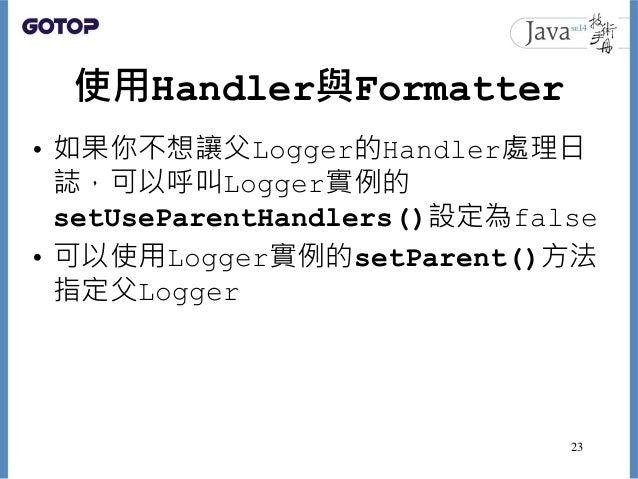 使用Handler與Formatter • 如果你不想讓父Logger的Handler處理日 誌,可以呼叫Logger實例的 setUseParentHandlers()設定為false • 可以使用Logger實例的setParent()方法...