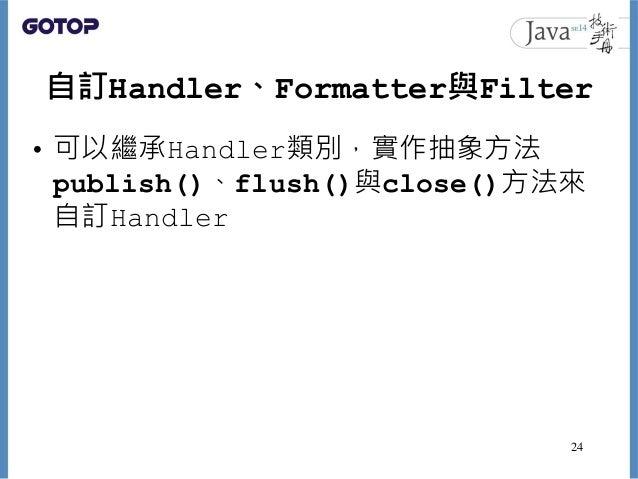 自訂Handler、Formatter與Filter • 可以繼承Handler類別,實作抽象方法 publish()、flush()與close()方法來 自訂Handler 24