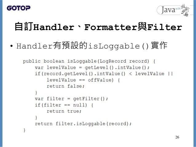 自訂Handler、Formatter與Filter • Handler有預設的isLoggable()實作 26