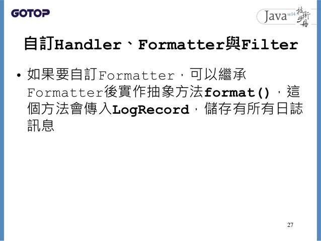 自訂Handler、Formatter與Filter • 如果要自訂Formatter,可以繼承 Formatter後實作抽象方法format(),這 個方法會傳入LogRecord,儲存有所有日誌 訊息 27