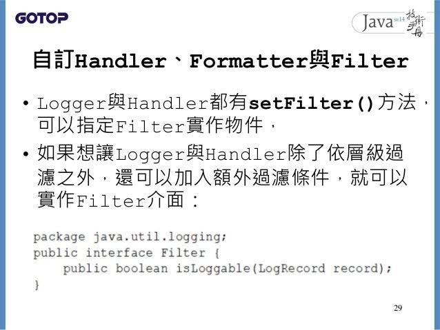 自訂Handler、Formatter與Filter • Logger與Handler都有setFilter()方法, 可以指定Filter實作物件, • 如果想讓Logger與Handler除了依層級過 濾之外,還可以加入額外過濾條件,就可以...
