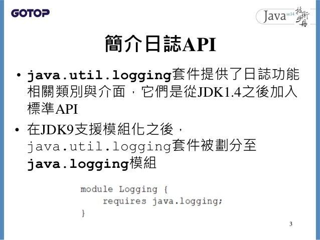 簡介日誌API • java.util.logging套件提供了日誌功能 相關類別與介面,它們是從JDK1.4之後加入 標準API • 在JDK9支援模組化之後, java.util.logging套件被劃分至 java.logging模組 3