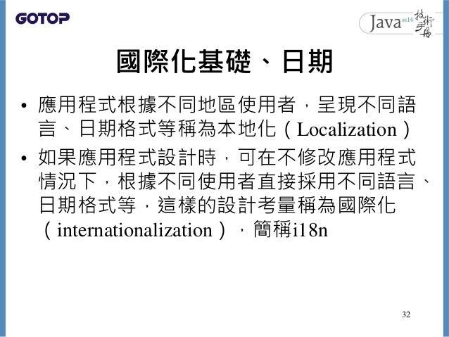 國際化基礎、日期 • 應用程式根據不同地區使用者,呈現不同語 言、日期格式等稱為本地化(Localization) • 如果應用程式設計時,可在不修改應用程式 情況下,根據不同使用者直接採用不同語言、 日期格式等,這樣的設計考量稱為國際化 (i...