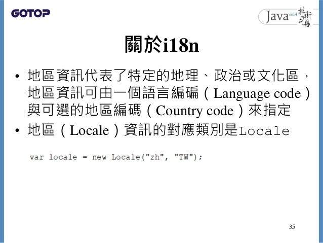 關於i18n • 地區資訊代表了特定的地理、政治或文化區, 地區資訊可由一個語言編碥(Language code) 與可選的地區編碼(Country code)來指定 • 地區(Locale)資訊的對應類別是Locale 35