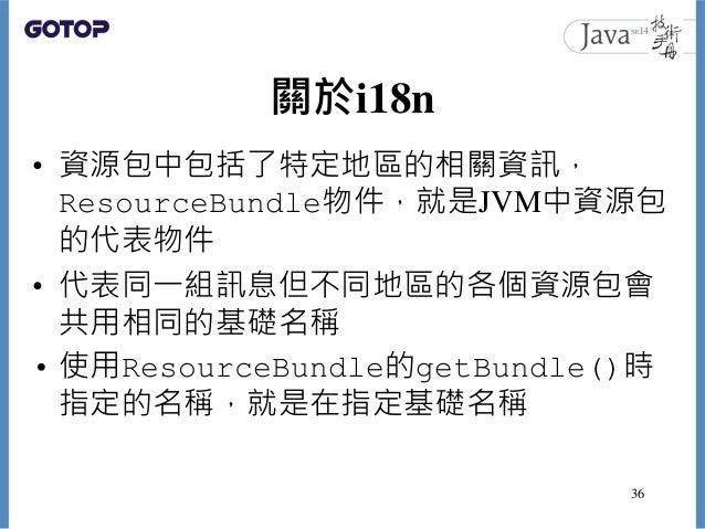 關於i18n • 資源包中包括了特定地區的相關資訊, ResourceBundle物件,就是JVM中資源包 的代表物件 • 代表同一組訊息但不同地區的各個資源包會 共用相同的基礎名稱 • 使用ResourceBundle的getBundle()...