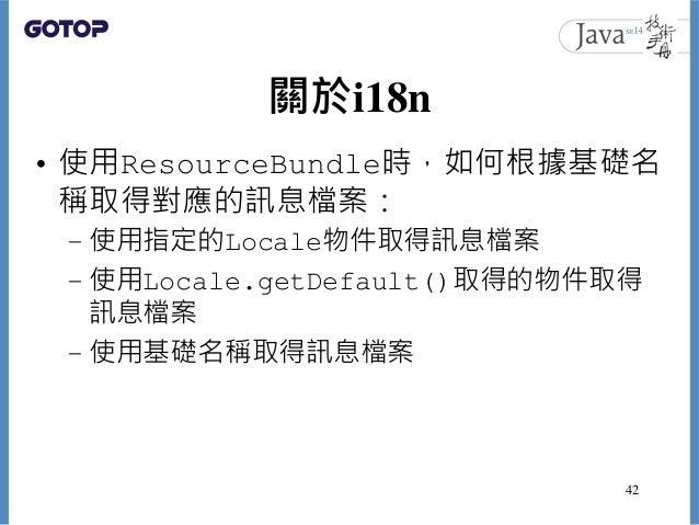 關於i18n • 使用ResourceBundle時,如何根據基礎名 稱取得對應的訊息檔案: – 使用指定的Locale物件取得訊息檔案 – 使用Locale.getDefault()取得的物件取得 訊息檔案 – 使用基礎名稱取得訊息檔案 42