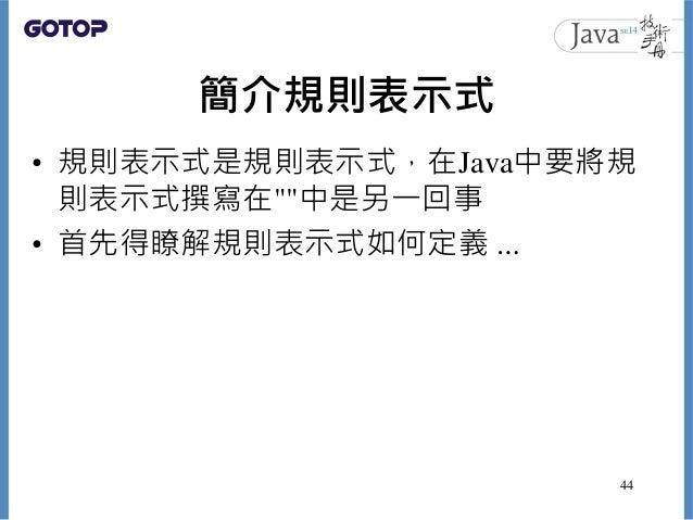"""簡介規則表示式 • 規則表示式是規則表示式,在Java中要將規 則表示式撰寫在""""""""中是另一回事 • 首先得瞭解規則表示式如何定義 … 44"""