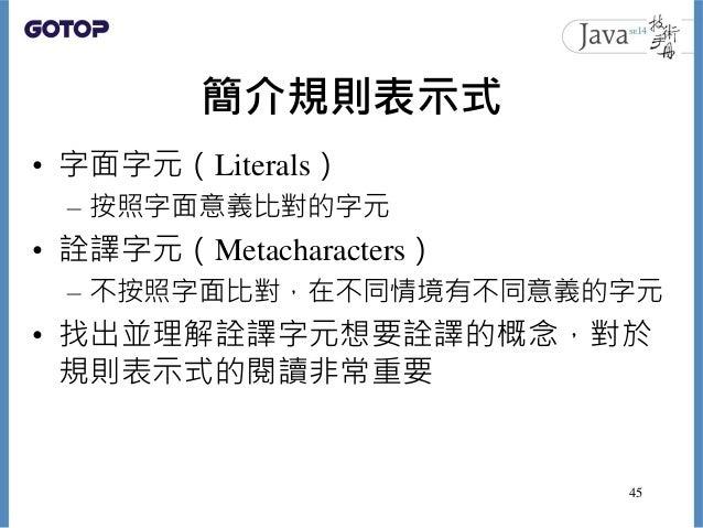 簡介規則表示式 • 字面字元(Literals) – 按照字面意義比對的字元 • 詮譯字元(Metacharacters) – 不按照字面比對,在不同情境有不同意義的字元 • 找出並理解詮譯字元想要詮譯的概念,對於 規則表示式的閱讀非常重要 45