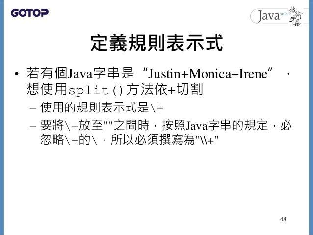 """定義規則表示式 • 若有個Java字串是""""Justin+Monica+Irene"""", 想使用split()方法依+切割 – 使用的規則表示式是+ – 要將+放至""""""""之間時,按照Java字串的規定,必 忽略+的,所以必須撰寫為""""+"""" 48"""