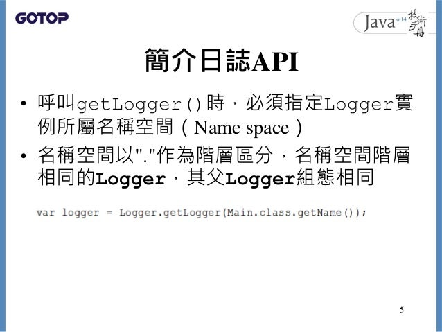 """簡介日誌API • 呼叫getLogger()時,必須指定Logger實 例所屬名稱空間(Name space) • 名稱空間以"""".""""作為階層區分,名稱空間階層 相同的Logger,其父Logger組態相同 5"""