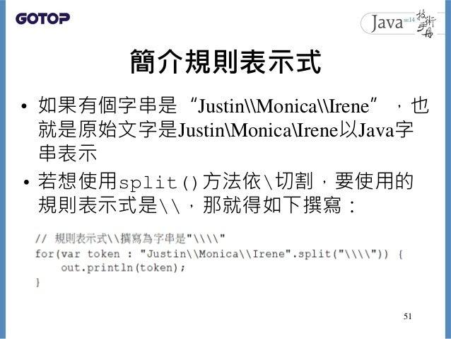 """簡介規則表示式 • 如果有個字串是""""JustinMonicaIrene"""",也 就是原始文字是JustinMonicaIrene以Java字 串表示 • 若想使用split()方法依切割,要使用的 規則表示式是,那就得如下撰寫: 51"""