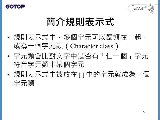簡介規則表示式 • 規則表示式中,多個字元可以歸類在一起, 成為一個字元類(Character class) • 字元類會比對文字中是否有「任一個」字元 符合字元類中某個字元 • 規則表示式中被放在[]中的字元就成為一個 字元類 52