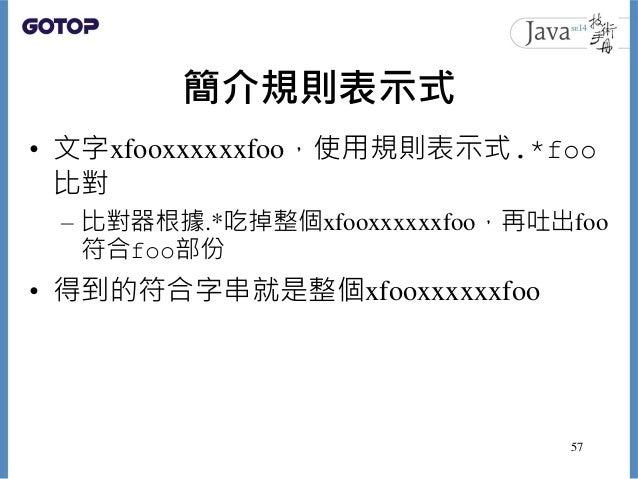簡介規則表示式 • 文字xfooxxxxxxfoo,使用規則表示式.*foo 比對 – 比對器根據.*吃掉整個xfooxxxxxxfoo,再吐出foo 符合foo部份 • 得到的符合字串就是整個xfooxxxxxxfoo 57