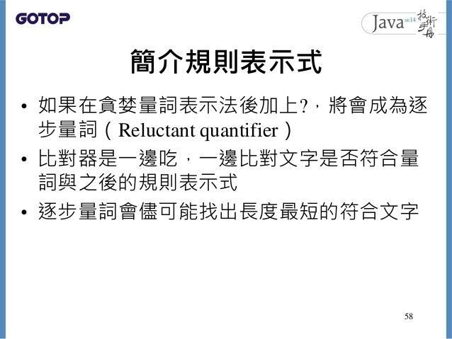 簡介規則表示式 • 如果在貪婪量詞表示法後加上?,將會成為逐 步量詞(Reluctant quantifier) • 比對器是一邊吃,一邊比對文字是否符合量 詞與之後的規則表示式 • 逐步量詞會儘可能找出長度最短的符合文字 58