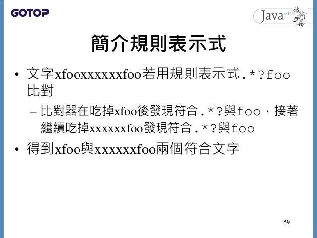 簡介規則表示式 • 文字xfooxxxxxxfoo若用規則表示式.*?foo 比對 – 比對器在吃掉xfoo後發現符合.*?與foo,接著 繼續吃掉xxxxxxfoo發現符合.*?與foo • 得到xfoo與xxxxxxfoo兩個符合文字 59