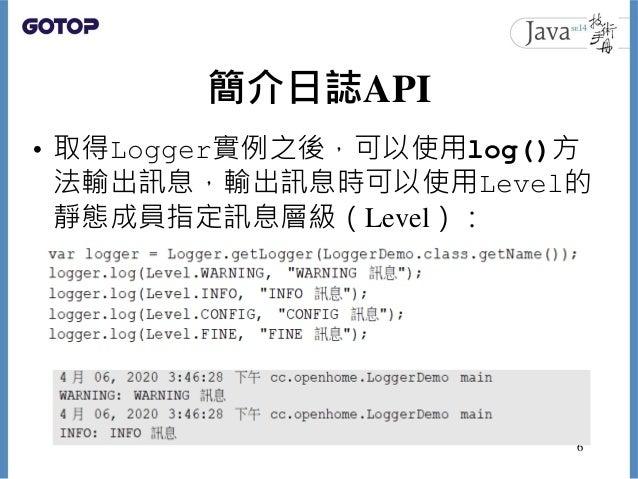 簡介日誌API • 取得Logger實例之後,可以使用log()方 法輸出訊息,輸出訊息時可以使用Level的 靜態成員指定訊息層級(Level): 6