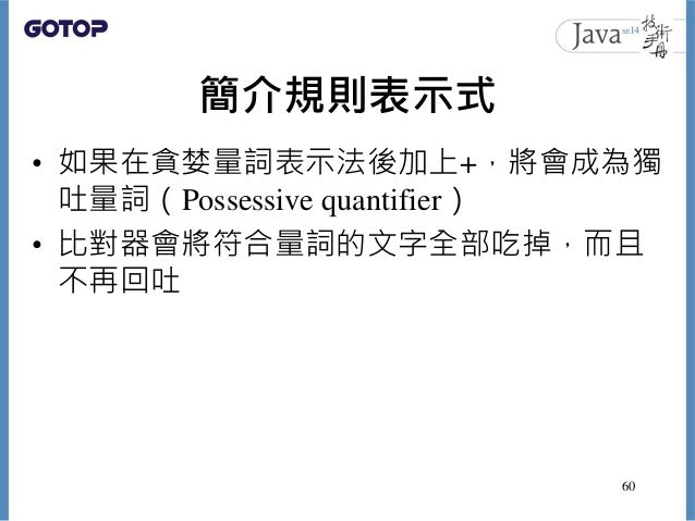 簡介規則表示式 • 如果在貪婪量詞表示法後加上+,將會成為獨 吐量詞(Possessive quantifier) • 比對器會將符合量詞的文字全部吃掉,而且 不再回吐 60