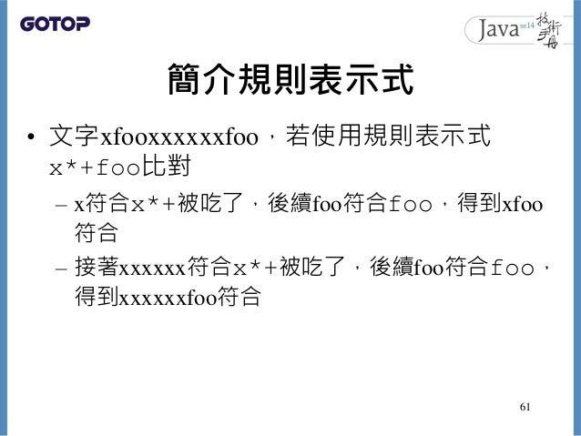 簡介規則表示式 • 文字xfooxxxxxxfoo,若使用規則表示式 x*+foo比對 – x符合x*+被吃了,後續foo符合foo,得到xfoo 符合 – 接著xxxxxx符合x*+被吃了,後續foo符合foo, 得到xxxxxxfoo符合 ...
