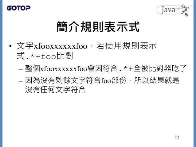 簡介規則表示式 • 文字xfooxxxxxxfoo,若使用規則表示 式.*+foo比對 – 整個xfooxxxxxxfoo會因符合.*+全被比對器吃了 – 因為沒有剩餘文字符合foo部份,所以結果就是 沒有任何文字符合 62