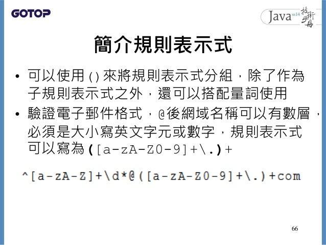 簡介規則表示式 • 可以使用()來將規則表示式分組,除了作為 子規則表示式之外,還可以搭配量詞使用 • 驗證電子郵件格式,@後網域名稱可以有數層, 必須是大小寫英文字元或數字,規則表示式 可以寫為([a-zA-Z0-9]+.)+ 66
