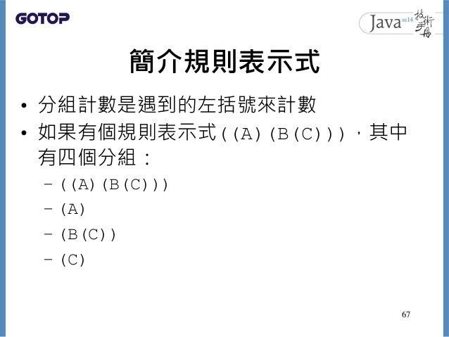 簡介規則表示式 • 分組計數是遇到的左括號來計數 • 如果有個規則表示式((A)(B(C))),其中 有四個分組: – ((A)(B(C))) – (A) – (B(C)) – (C) 67