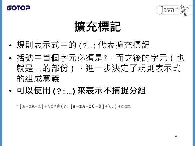 擴充標記 • 規則表示式中的(?…)代表擴充標記 • 括號中首個字元必須是?,而之後的字元(也 就是…的部份),進一步決定了規則表示式 的組成意義 • 可以使用(?:…)來表示不捕捉分組 70
