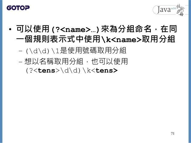 • 可以使用(?<name>…)來為分組命名,在同 一個規則表示式中使用k<name>取用分組 – (dd)1是使用號碼取用分組 – 想以名稱取用分組,也可以使用 (?<tens>dd)k<tens> 71