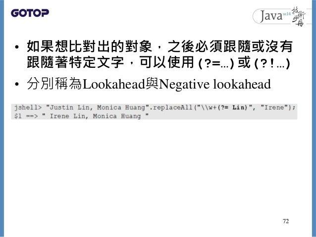 • 如果想比對出的對象,之後必須跟隨或沒有 跟隨著特定文字,可以使用(?=…)或(?!…) • 分別稱為Lookahead與Negative lookahead 72