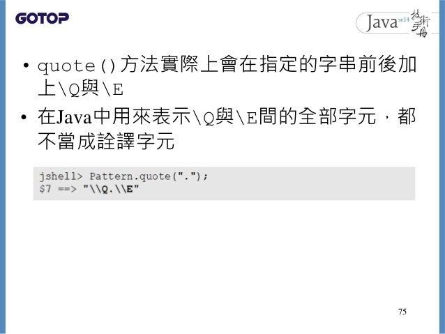 • quote()方法實際上會在指定的字串前後加 上Q與E • 在Java中用來表示Q與E間的全部字元,都 不當成詮譯字元 75
