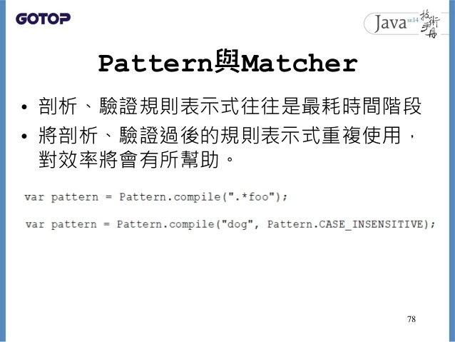 Pattern與Matcher • 剖析、驗證規則表示式往往是最耗時間階段 • 將剖析、驗證過後的規則表示式重複使用, 對效率將會有所幫助。 78