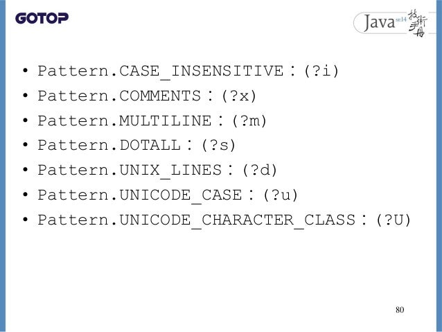 • Pattern.CASE_INSENSITIVE:(?i) • Pattern.COMMENTS:(?x) • Pattern.MULTILINE:(?m) • Pattern.DOTALL:(?s) • Pattern.UNIX_LINE...