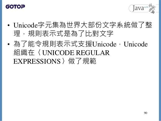 • Unicode字元集為世界大部份文字系統做了整 理,規則表示式是為了比對文字 • 為了能令規則表示式支援Unicode,Unicode 組織在〈UNICODE REGULAR EXPRESSIONS〉做了規範 90