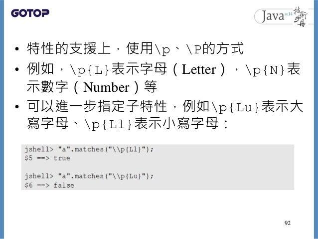 • 特性的支援上,使用p、P的方式 • 例如,p{L}表示字母(Letter),p{N}表 示數字(Number)等 • 可以進一步指定子特性,例如p{Lu}表示大 寫字母、p{Ll}表示小寫字母: 92